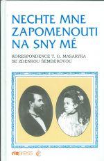 Nechte mne zapomenouti na sny me  Korespondence T  G  Masaryka se Zdenkou Semberovou
