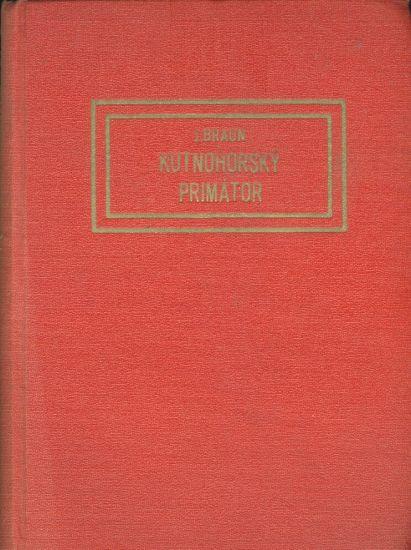 Kutnohorsky primator a jine obrazky starohorske - Braun Josef | antikvariat - detail knihy
